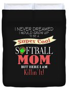 I Never Dreamed I Would Grow Up To Be A Super Cool Softball Mom But Here I Am Killing It Duvet Cover