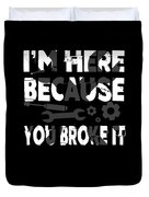 Im Here Because You Broke It Mechanic Duvet Cover