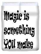 Magic Is Something You Make Duvet Cover