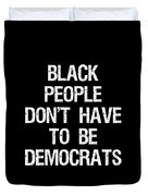 Black People Dont Have To Be Democrats Duvet Cover