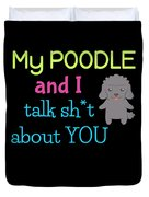 My Poodle And I Talk Sh T About You Duvet Cover