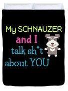 My Schanuzer And I Talk Sh T About You Duvet Cover