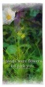 If Friends Were Flowers 01 Bath Towel