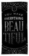 You Make Everything Beautiful Bath Towel
