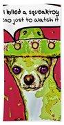 Chihuahua - I Killed A Squeaktoy In Reno Bath Towel