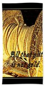 All That Glitters Is Not Gold Beach Towel