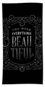 You Make Everything Beautiful Beach Towel