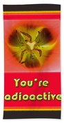 You're Radioactive - Birthday Love Valentine Card Beach Towel