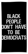 Black People Dont Have To Be Democrats Beach Towel