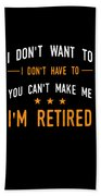 I Dont Have To Im Retired Retiree Funny Retirement Beach Towel