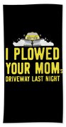 I Plowed Your Moms Driveway Last Night Plow Truck Driver Beach Towel