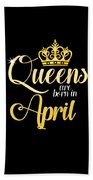 Queens Are Born In April Women Girl Birthday Celebration  Beach Towel