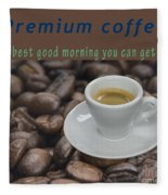 Premium Coffee - Best Good Morning You Can Get  Fleece Blanket