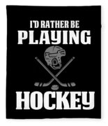 Funny Hockey Gifts For Men And Boys Id Rather Play Hockey Fleece Blanket