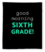 Good Morning Sixth Grade Light Funny Sixth Grade Gift 6th Teacher Appreciation Fleece Blanket