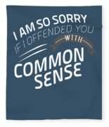 I Am So Sorry I Offended You With Common Sense Fleece Blanket