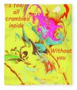I Feel All Scrambled Inside Without You Fleece Blanket