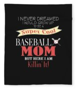 I Never Dreamed I Would Grow Up To Be A Super Cool Baseball Mom But Here I Am Killing It Fleece Blanket