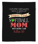 I Never Dreamed I Would Grow Up To Be A Super Cool Softball Mom But Here I Am Killing It Fleece Blanket