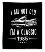 Im Not Old Im A Classic Since 1985 Birthday Gift Fleece Blanket