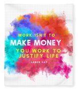 Labour Day Work Isn't To Make Money You Work To Justify Life Fleece Blanket