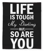 Life Is Tough My Darling, But So Are You Fleece Blanket