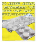 You Are About To Exceed The Limits Of My Medication  Fleece Blanket