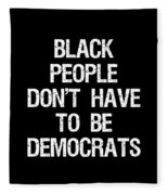 Black People Dont Have To Be Democrats Fleece Blanket