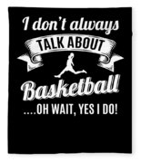 Dont Always Talk About Basketball Oh Wait Yes I Do Fleece Blanket