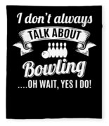Dont Always Talk About Bowling Oh Wait Yes I Do Fleece Blanket