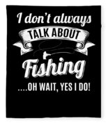 Dont Always Talk About Fishing Oh Wait Yes I Do Fleece Blanket