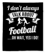 Dont Always Talk About Football Oh Wait Yes I Do Fleece Blanket