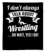 Dont Always Talk About Pro Wrestling Oh Wait Yes I Do Fleece Blanket