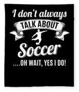 Dont Always Talk About Soccer Oh Wait Yes I Do Fleece Blanket