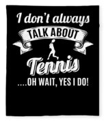 Dont Always Talk About Tennis Oh Wait Yes I Do Fleece Blanket