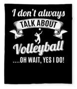 Dont Always Talk About Volleyball Oh Wait Yes I Do Fleece Blanket