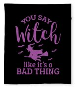 Halloween Shirt You Say Witch Like A Bad Thing Gift Tee Fleece Blanket