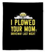 I Plowed Your Moms Driveway Last Night Plow Truck Driver Fleece Blanket