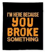 Im Here Because You Broke Something Fleece Blanket