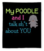 My Poodle And I Talk Sh T About You Fleece Blanket