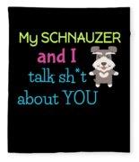 My Schanuzer And I Talk Sh T About You Fleece Blanket