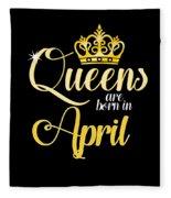 Queens Are Born In April Women Girl Birthday Celebration  Fleece Blanket