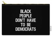 Black People Dont Have To Be Democrats Carry-all Pouch