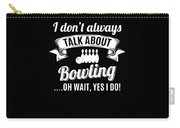 Dont Always Talk About Bowling Oh Wait Yes I Do Carry-all Pouch