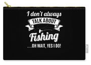 Dont Always Talk About Fishing Oh Wait Yes I Do Carry-all Pouch