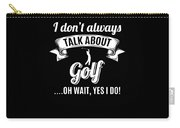 Dont Always Talk About Golf Oh Wait Yes I Do Carry-all Pouch