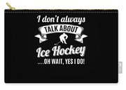 Dont Always Talk About Ice Hockey Oh Wait Yes I Do Carry-all Pouch