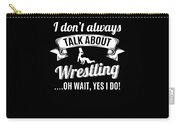 Dont Always Talk About Pro Wrestling Oh Wait Yes I Do Carry-all Pouch