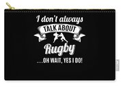 Dont Always Talk About Rugby Oh Wait Yes I Do Carry-all Pouch