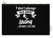 Dont Always Talk About Skiing Oh Wait Yes I Do Carry-all Pouch